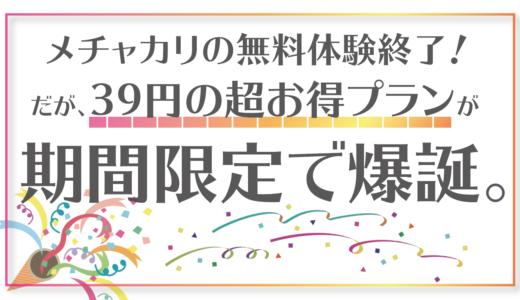 メチャカリの無料体験終了!だが、39円の超お得プランが期間限定で爆誕